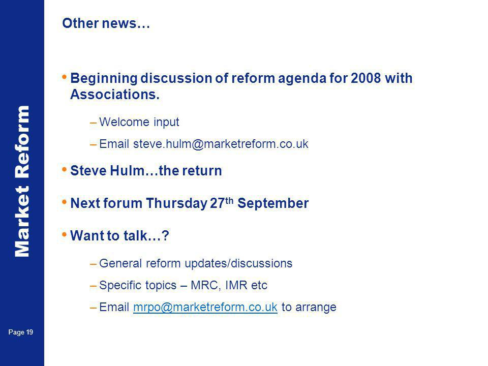 Market Reform Page 19 Other news… Beginning discussion of reform agenda for 2008 with Associations. –Welcome input –Email steve.hulm@marketreform.co.u