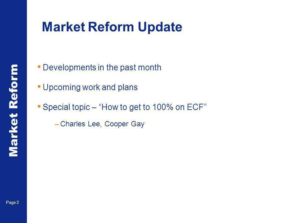 Market Reform Page 2 Market Reform Update Developments in the past month Upcoming work and plans Special topic – How to get to 100% on ECF –Charles Le
