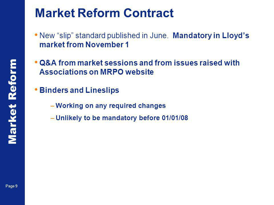 Market Reform Page 9 Market Reform Contract New slip standard published in June. Mandatory in Lloyds market from November 1 Q&A from market sessions a