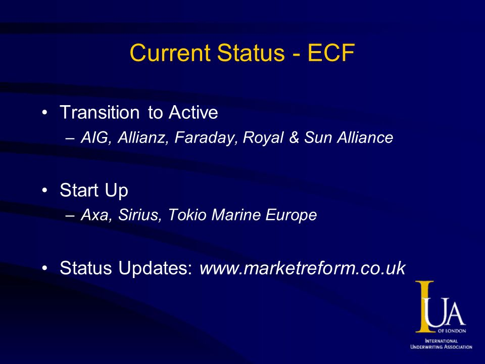 Current Status - ECF Transition to Active –AIG, Allianz, Faraday, Royal & Sun Alliance Start Up –Axa, Sirius, Tokio Marine Europe Status Updates:
