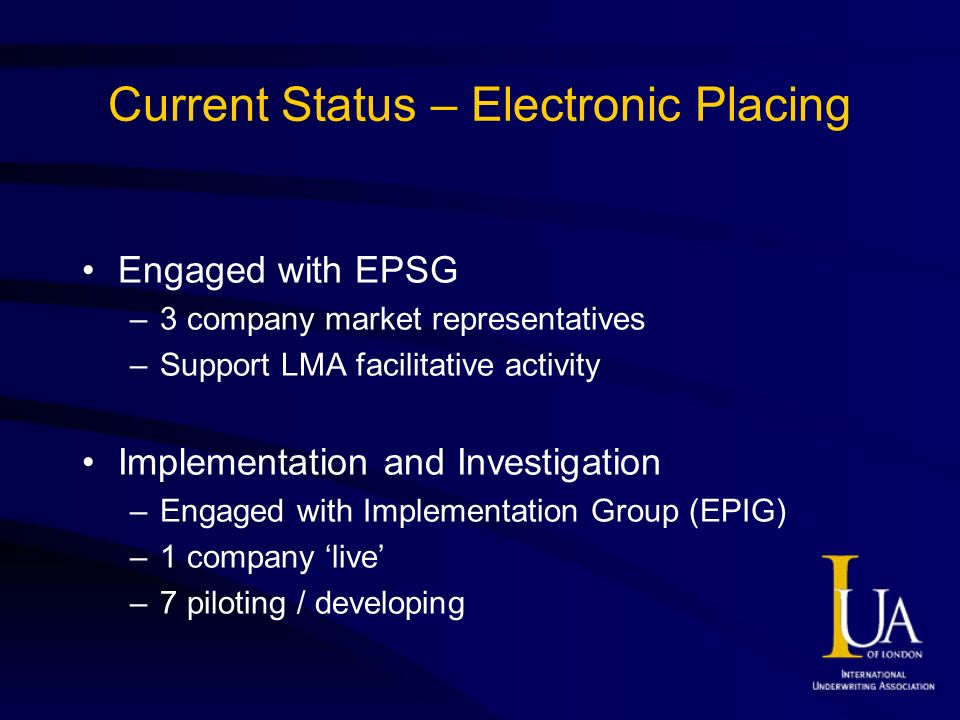 Current Status – Electronic Placing Engaged with EPSG –3 company market representatives –Support LMA facilitative activity Implementation and Investigation –Engaged with Implementation Group (EPIG) –1 company live –7 piloting / developing