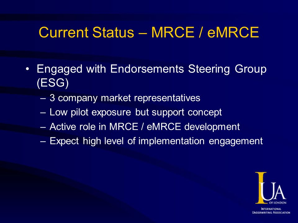 Current Status – MRCE / eMRCE Engaged with Endorsements Steering Group (ESG) –3 company market representatives –Low pilot exposure but support concept –Active role in MRCE / eMRCE development –Expect high level of implementation engagement