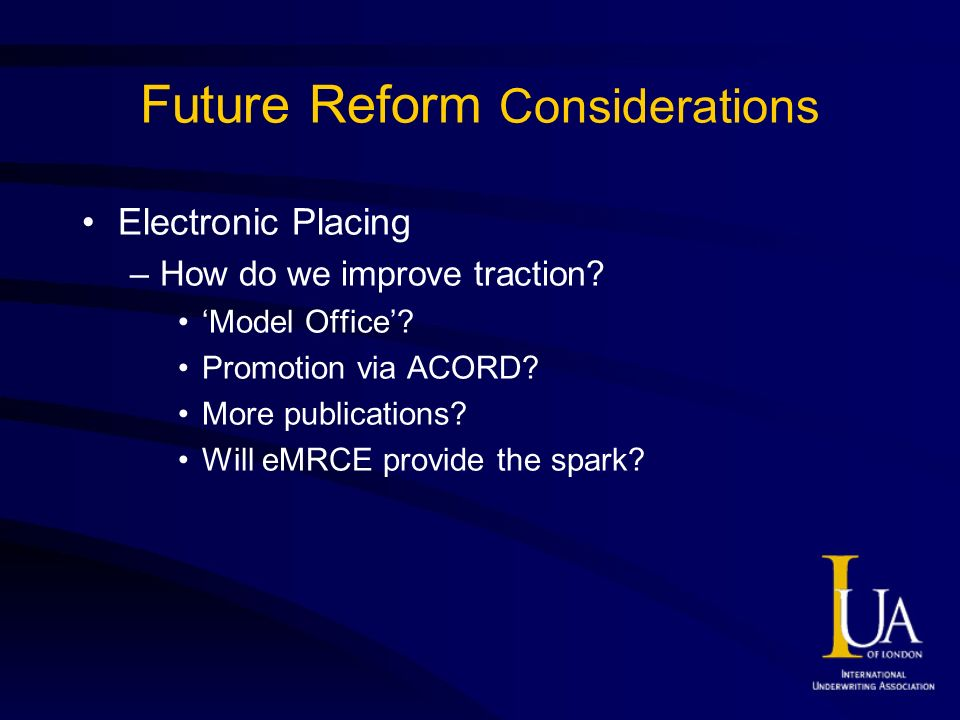 Future Reform Considerations Electronic Placing –How do we improve traction? Model Office? Promotion via ACORD? More publications? Will eMRCE provide