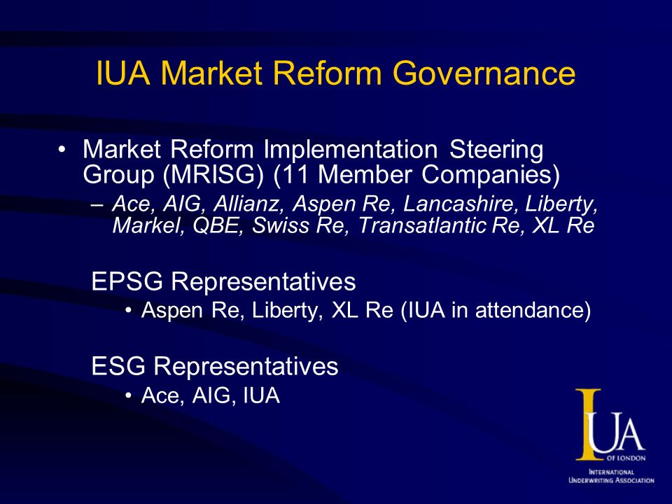 IUA Market Reform Governance Market Reform Implementation Steering Group (MRISG) (11 Member Companies) –Ace, AIG, Allianz, Aspen Re, Lancashire, Liberty, Markel, QBE, Swiss Re, Transatlantic Re, XL Re EPSG Representatives Aspen Re, Liberty, XL Re (IUA in attendance) ESG Representatives Ace, AIG, IUA