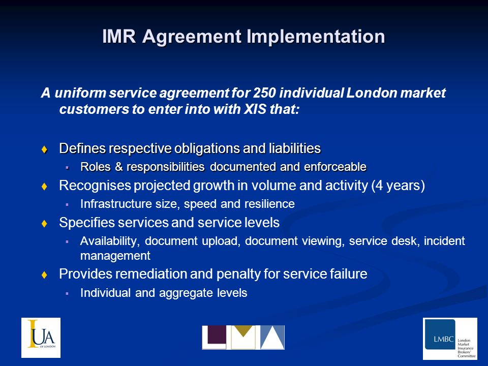 IMR Agreement Implementation A uniform service agreement for 250 individual London market customers to enter into with XIS that: Defines respective obligations and liabilities Defines respective obligations and liabilities Roles & responsibilities documented and enforceable Roles & responsibilities documented and enforceable Recognises projected growth in volume and activity (4 years) Infrastructure size, speed and resilience Specifies services and service levels Availability, document upload, document viewing, service desk, incident management Provides remediation and penalty for service failure Individual and aggregate levels