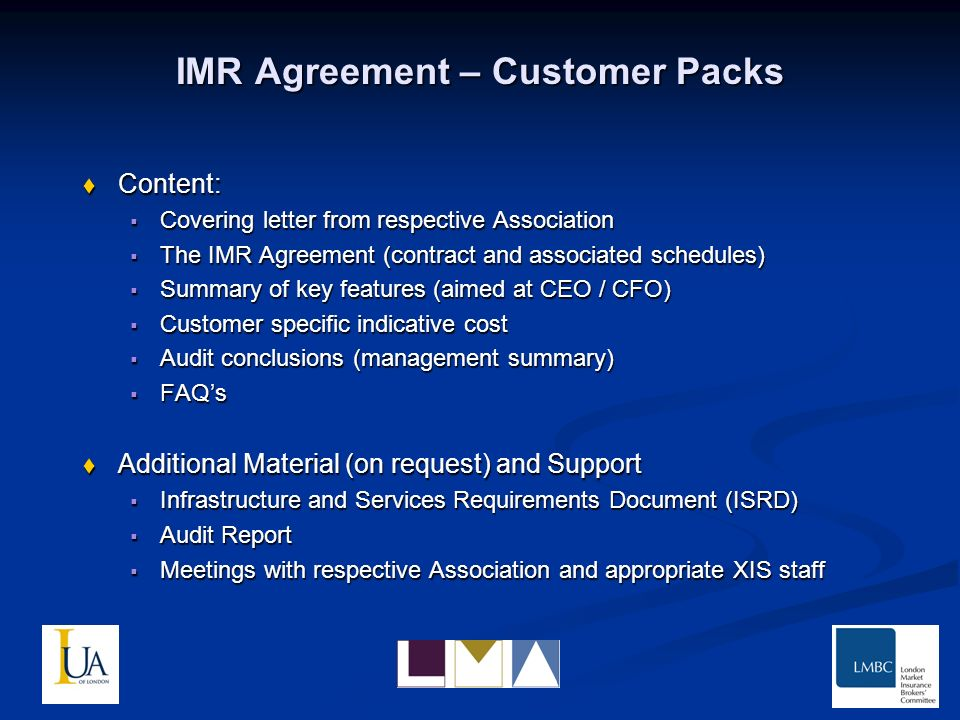 IMR Agreement – Customer Packs Content: Content: Covering letter from respective Association Covering letter from respective Association The IMR Agreement (contract and associated schedules) The IMR Agreement (contract and associated schedules) Summary of key features (aimed at CEO / CFO) Summary of key features (aimed at CEO / CFO) Customer specific indicative cost Customer specific indicative cost Audit conclusions (management summary) Audit conclusions (management summary) FAQs FAQs Additional Material (on request) and Support Additional Material (on request) and Support Infrastructure and Services Requirements Document (ISRD) Infrastructure and Services Requirements Document (ISRD) Audit Report Audit Report Meetings with respective Association and appropriate XIS staff Meetings with respective Association and appropriate XIS staff