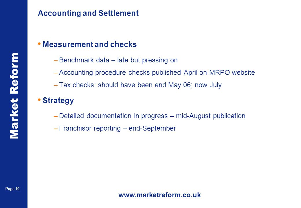 Market Reform Page 10 Accounting and Settlement Measurement and checks –Benchmark data – late but pressing on –Accounting procedure checks published April on MRPO website –Tax checks: should have been end May 06; now July Strategy –Detailed documentation in progress – mid-August publication –Franchisor reporting – end-September www.marketreform.co.uk