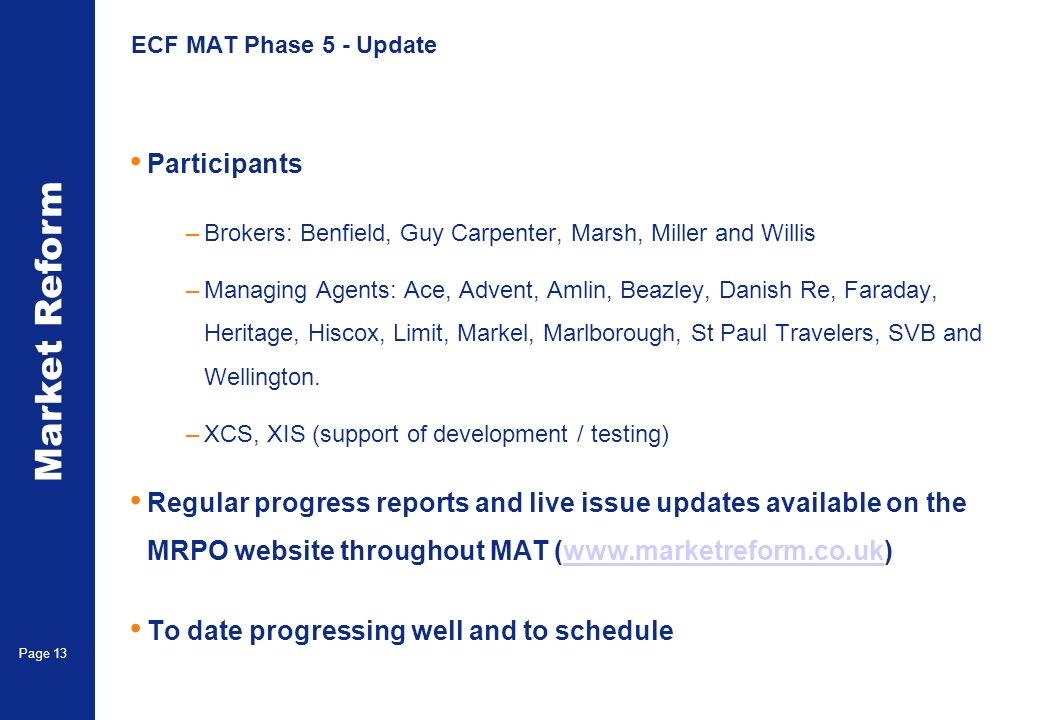 Market Reform Page 13 ECF MAT Phase 5 - Update Participants –Brokers: Benfield, Guy Carpenter, Marsh, Miller and Willis –Managing Agents: Ace, Advent, Amlin, Beazley, Danish Re, Faraday, Heritage, Hiscox, Limit, Markel, Marlborough, St Paul Travelers, SVB and Wellington.
