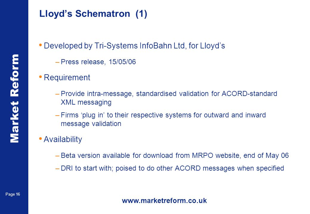 Market Reform Page 16 Lloyds Schematron (1) Developed by Tri-Systems InfoBahn Ltd, for Lloyds –Press release, 15/05/06 Requirement –Provide intra-message, standardised validation for ACORD-standard XML messaging –Firms plug in to their respective systems for outward and inward message validation Availability –Beta version available for download from MRPO website, end of May 06 –DRI to start with; poised to do other ACORD messages when specified www.marketreform.co.uk