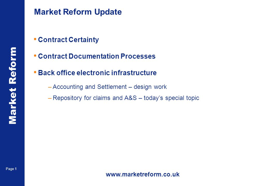 Market Reform Page 1 Market Reform Update Contract Certainty Contract Documentation Processes Back office electronic infrastructure –Accounting and Settlement – design work –Repository for claims and A&S – todays special topic www.marketreform.co.uk