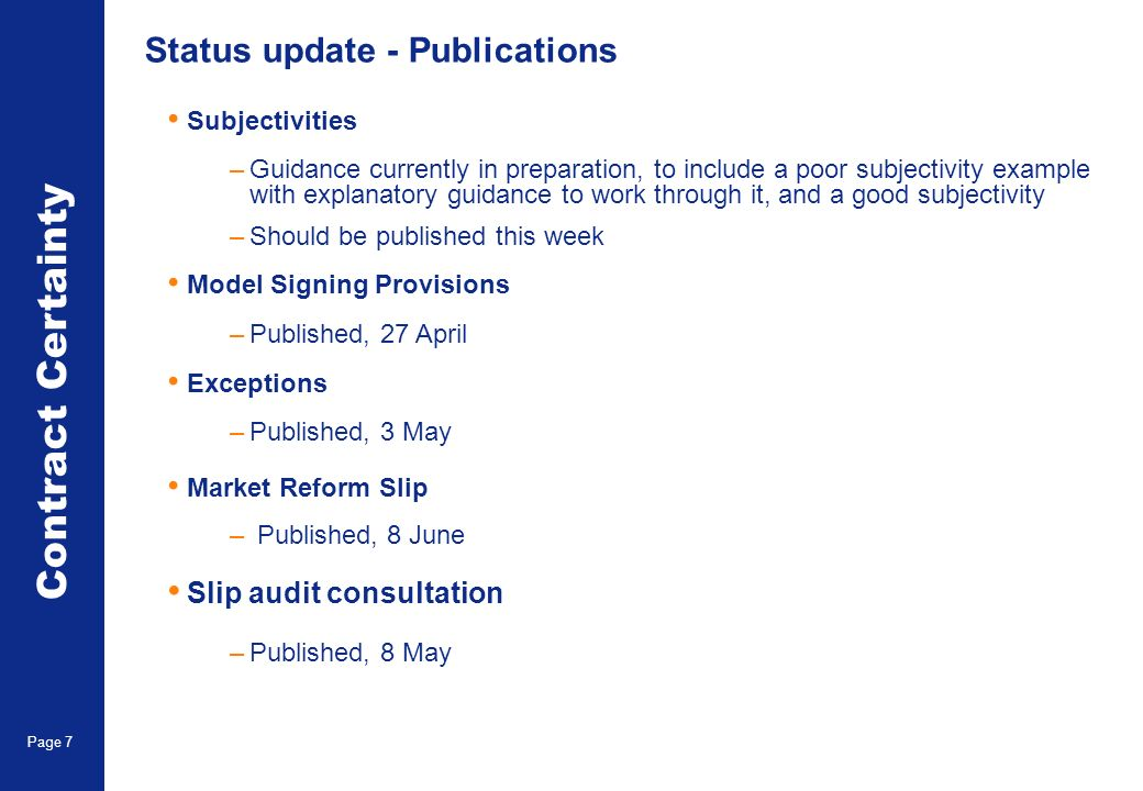 Market Reform Page 7 Status update - Publications Contract Certainty Page 7 Subjectivities –Guidance currently in preparation, to include a poor subjectivity example with explanatory guidance to work through it, and a good subjectivity –Should be published this week Model Signing Provisions –Published, 27 April Exceptions –Published, 3 May Market Reform Slip – Published, 8 June Slip audit consultation –Published, 8 May