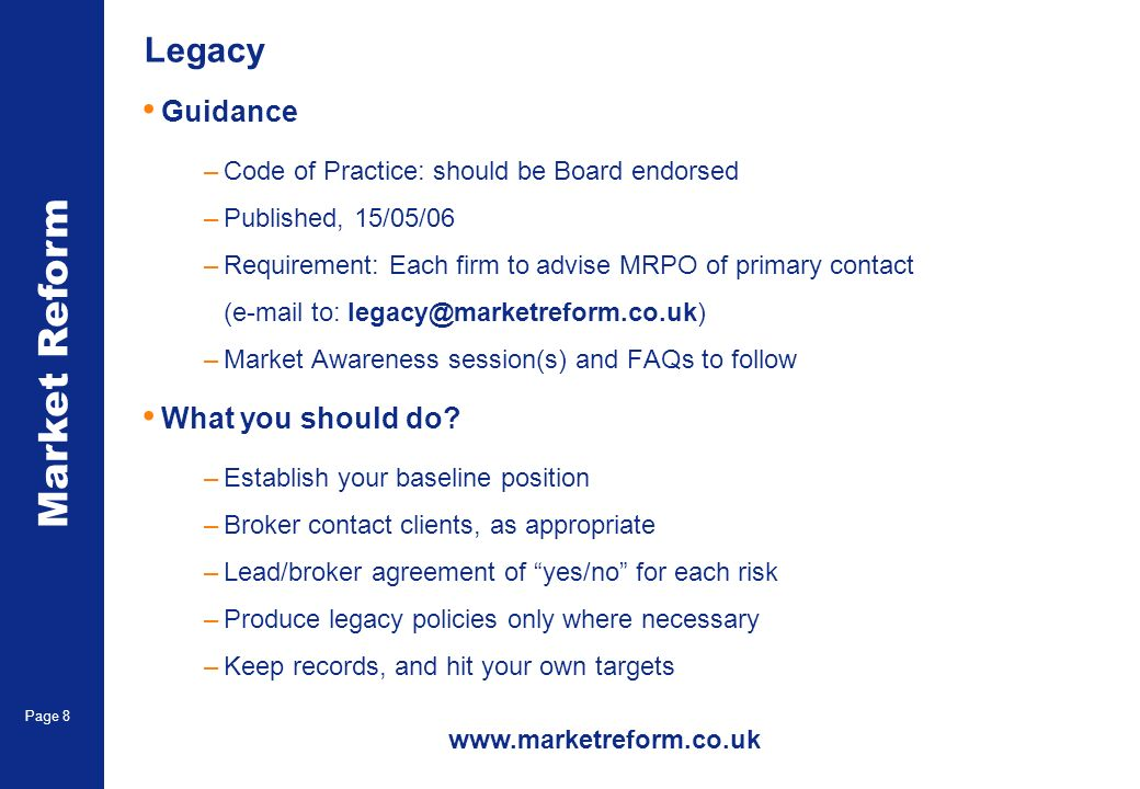 Market Reform Page 8 Legacy Guidance –Code of Practice: should be Board endorsed –Published, 15/05/06 –Requirement: Each firm to advise MRPO of primary contact (e-mail to: legacy@marketreform.co.uk) –Market Awareness session(s) and FAQs to follow What you should do.