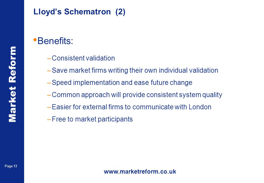 Market Reform Page 13 Lloyds Schematron (2) Benefits: –Consistent validation –Save market firms writing their own individual validation –Speed implementation and ease future change –Common approach will provide consistent system quality –Easier for external firms to communicate with London –Free to market participants