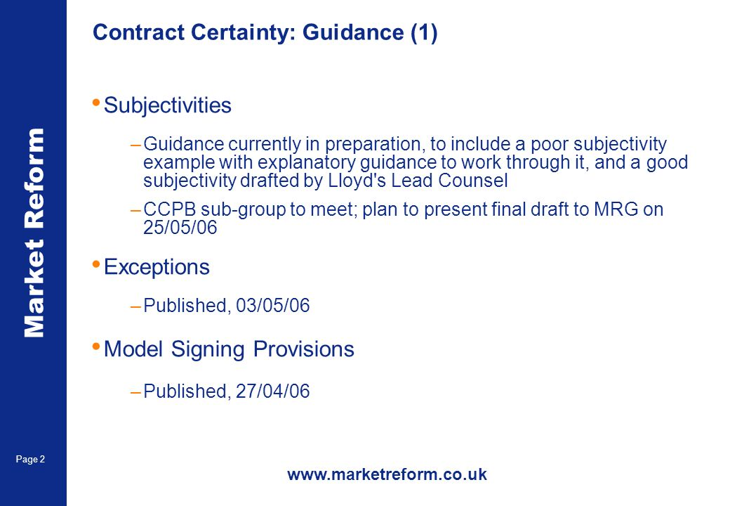 Market Reform Page 2 Contract Certainty: Guidance (1) Subjectivities –Guidance currently in preparation, to include a poor subjectivity example with explanatory guidance to work through it, and a good subjectivity drafted by Lloyd s Lead Counsel –CCPB sub-group to meet; plan to present final draft to MRG on 25/05/06 Exceptions –Published, 03/05/06 Model Signing Provisions –Published, 27/04/06