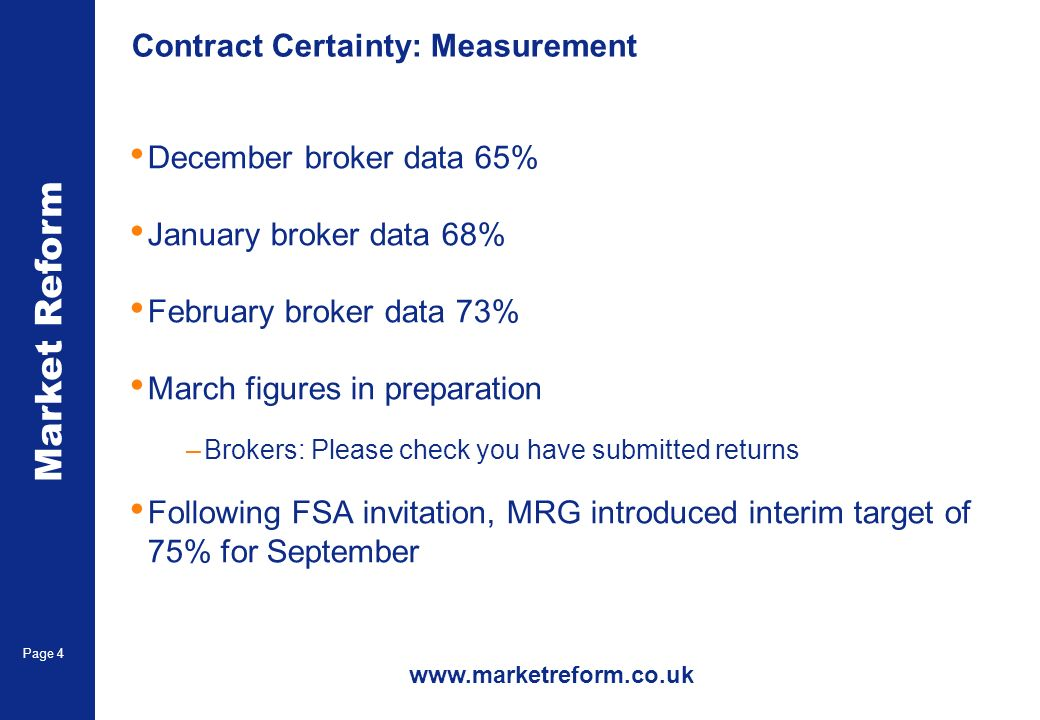 Market Reform Page 4 Contract Certainty: Measurement December broker data 65% January broker data 68% February broker data 73% March figures in preparation –Brokers: Please check you have submitted returns Following FSA invitation, MRG introduced interim target of 75% for September