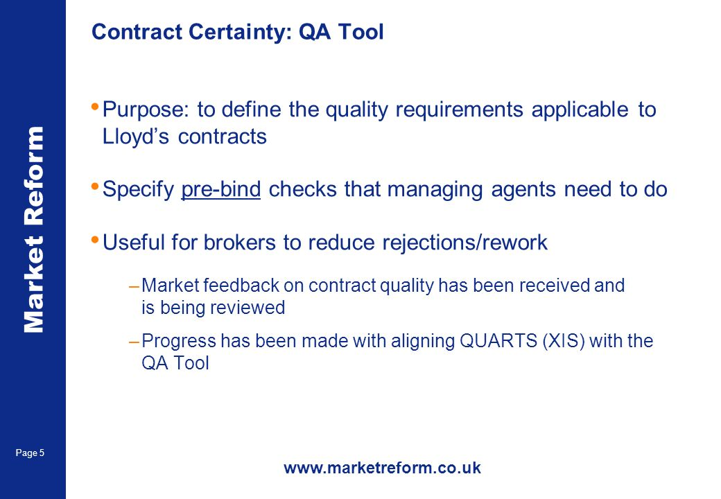 Market Reform Page 5 Contract Certainty: QA Tool Purpose: to define the quality requirements applicable to Lloyds contracts Specify pre-bind checks that managing agents need to do Useful for brokers to reduce rejections/rework –Market feedback on contract quality has been received and is being reviewed –Progress has been made with aligning QUARTS (XIS) with the QA Tool