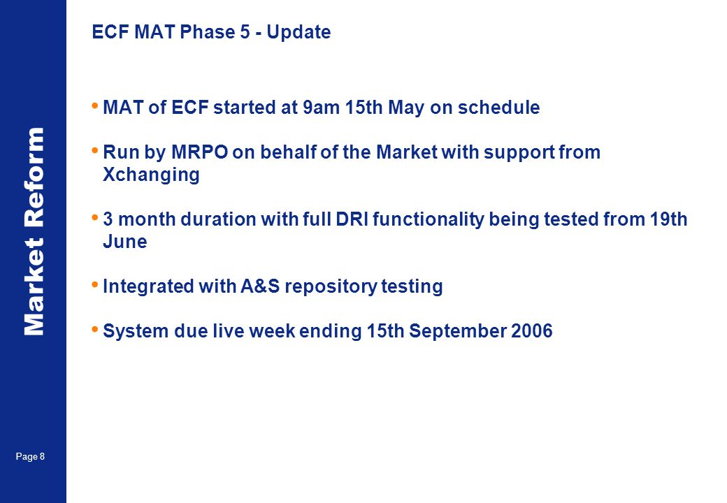 Market Reform Page 8 ECF MAT Phase 5 - Update MAT of ECF started at 9am 15th May on schedule Run by MRPO on behalf of the Market with support from Xchanging 3 month duration with full DRI functionality being tested from 19th June Integrated with A&S repository testing System due live week ending 15th September 2006