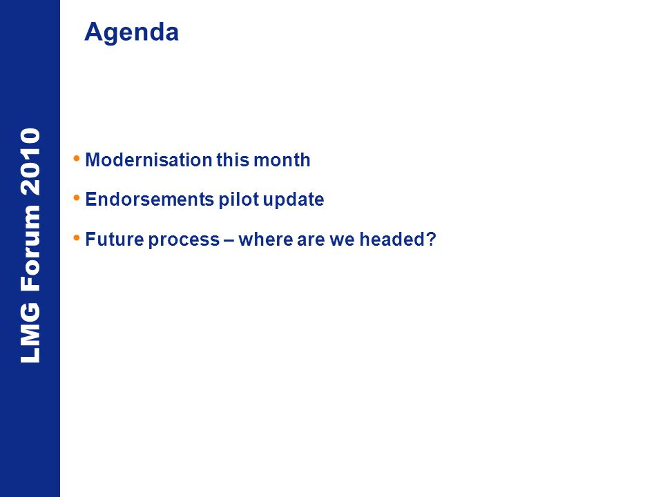 LMG Forum 2010 Agenda Modernisation this month Endorsements pilot update Future process – where are we headed?