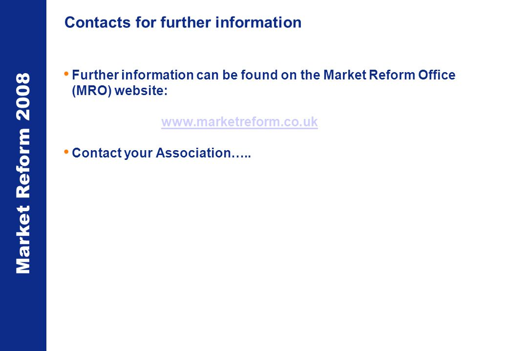 Market Reform 2008 Contacts for further information Further information can be found on the Market Reform Office (MRO) website:   Contact your Association…..