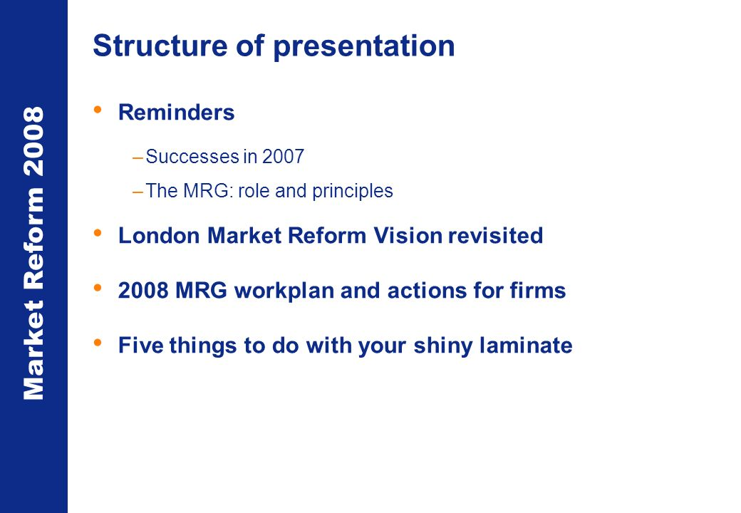 Market Reform 2008 Structure of presentation Reminders –Successes in 2007 –The MRG: role and principles London Market Reform Vision revisited 2008 MRG workplan and actions for firms Five things to do with your shiny laminate
