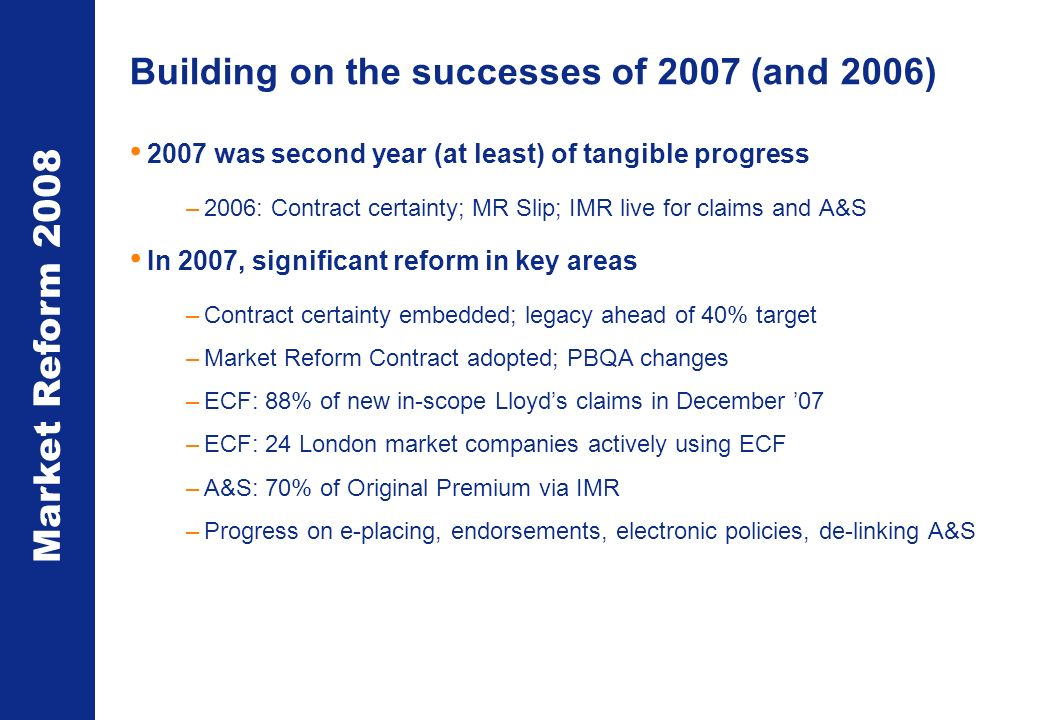 Market Reform 2008 Building on the successes of 2007 (and 2006) 2007 was second year (at least) of tangible progress –2006: Contract certainty; MR Slip; IMR live for claims and A&S In 2007, significant reform in key areas –Contract certainty embedded; legacy ahead of 40% target –Market Reform Contract adopted; PBQA changes –ECF: 88% of new in-scope Lloyds claims in December 07 –ECF: 24 London market companies actively using ECF –A&S: 70% of Original Premium via IMR –Progress on e-placing, endorsements, electronic policies, de-linking A&S
