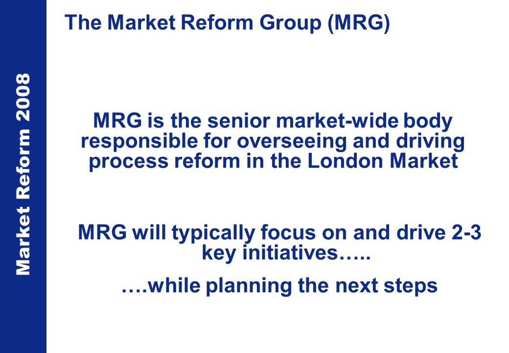 Market Reform 2008 The Market Reform Group (MRG) MRG is the senior market-wide body responsible for overseeing and driving process reform in the London Market MRG will typically focus on and drive 2-3 key initiatives…..