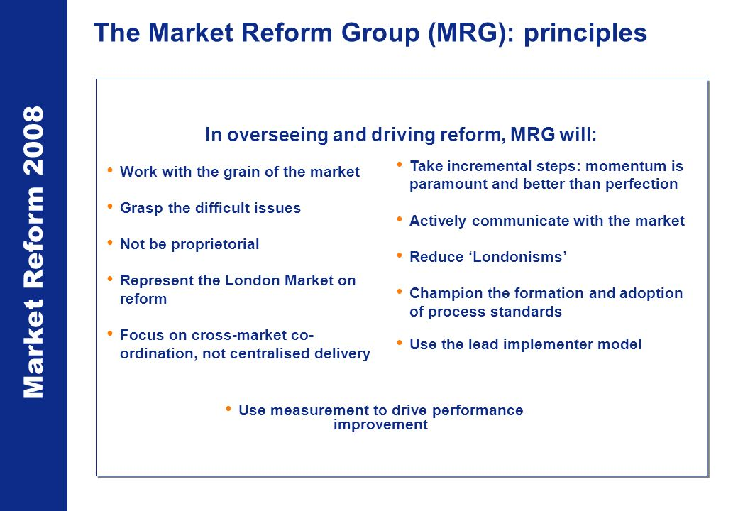 Market Reform 2008 The Market Reform Group (MRG): principles In overseeing and driving reform, MRG will: Work with the grain of the market Grasp the difficult issues Not be proprietorial Represent the London Market on reform Focus on cross-market co- ordination, not centralised delivery Take incremental steps: momentum is paramount and better than perfection Actively communicate with the market Reduce Londonisms Champion the formation and adoption of process standards Use the lead implementer model Use measurement to drive performance improvement