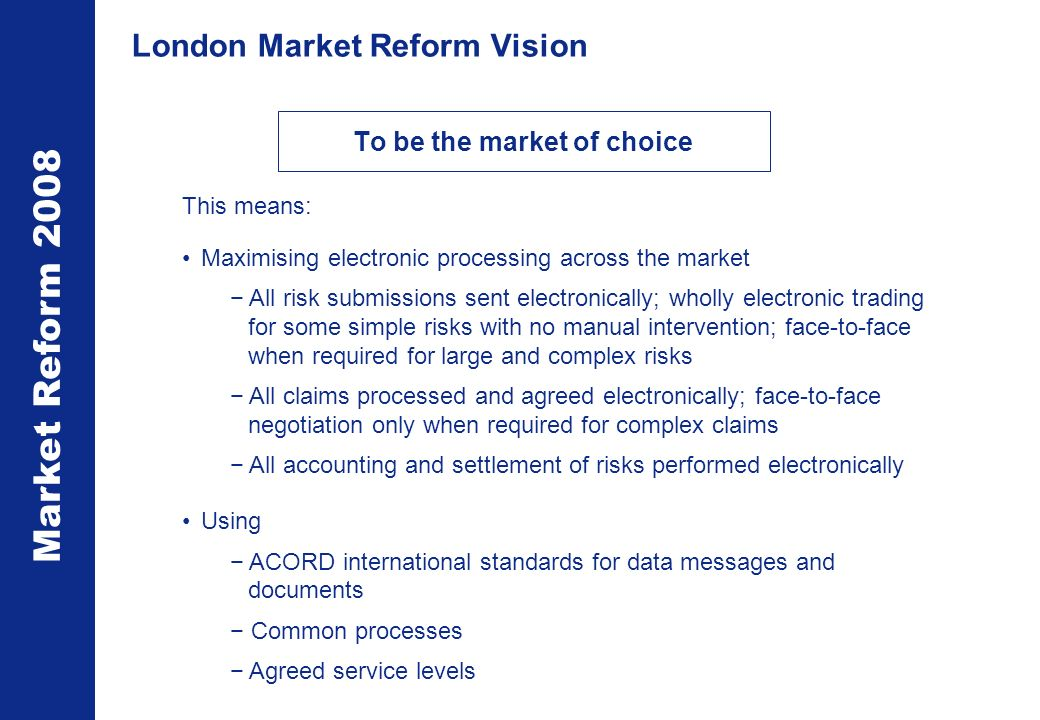 Market Reform 2008 London Market Reform Vision To be the market of choice This means: Maximising electronic processing across the market All risk submissions sent electronically; wholly electronic trading for some simple risks with no manual intervention; face-to-face when required for large and complex risks All claims processed and agreed electronically; face-to-face negotiation only when required for complex claims All accounting and settlement of risks performed electronically Using ACORD international standards for data messages and documents Common processes Agreed service levels