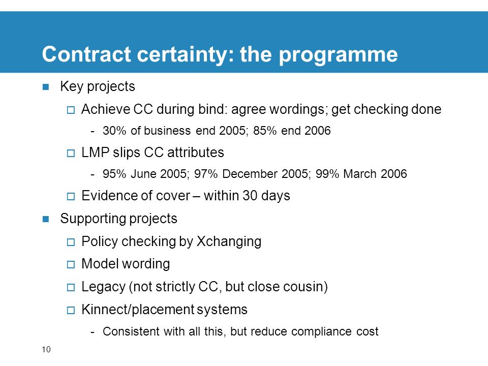 10 Contract certainty: the programme Key projects Achieve CC during bind: agree wordings; get checking done -30% of business end 2005; 85% end 2006 LMP slips CC attributes -95% June 2005; 97% December 2005; 99% March 2006 Evidence of cover – within 30 days Supporting projects Policy checking by Xchanging Model wording Legacy (not strictly CC, but close cousin) Kinnect/placement systems -Consistent with all this, but reduce compliance cost