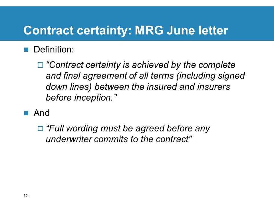 12 Contract certainty: MRG June letter Definition: Contract certainty is achieved by the complete and final agreement of all terms (including signed down lines) between the insured and insurers before inception.