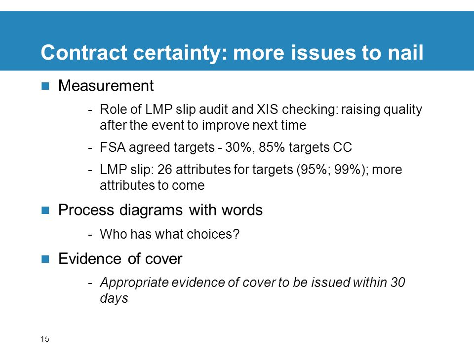 15 Contract certainty: more issues to nail Measurement -Role of LMP slip audit and XIS checking: raising quality after the event to improve next time -FSA agreed targets - 30%, 85% targets CC -LMP slip: 26 attributes for targets (95%; 99%); more attributes to come Process diagrams with words -Who has what choices.