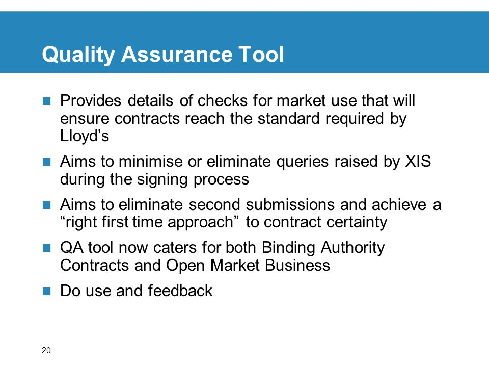 20 Quality Assurance Tool Provides details of checks for market use that will ensure contracts reach the standard required by Lloyds Aims to minimise or eliminate queries raised by XIS during the signing process Aims to eliminate second submissions and achieve a right first time approach to contract certainty QA tool now caters for both Binding Authority Contracts and Open Market Business Do use and feedback