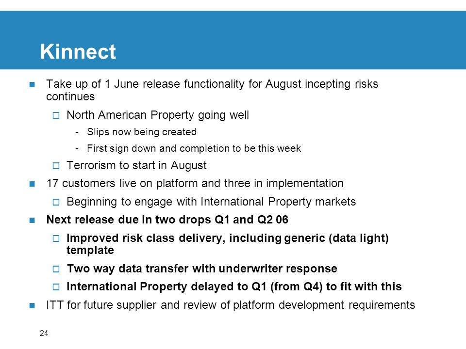24 Kinnect Take up of 1 June release functionality for August incepting risks continues North American Property going well -Slips now being created -First sign down and completion to be this week Terrorism to start in August 17 customers live on platform and three in implementation Beginning to engage with International Property markets Next release due in two drops Q1 and Q2 06 Improved risk class delivery, including generic (data light) template Two way data transfer with underwriter response International Property delayed to Q1 (from Q4) to fit with this ITT for future supplier and review of platform development requirements