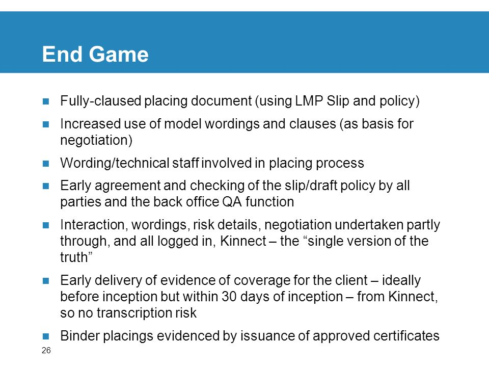 26 End Game Fully-claused placing document (using LMP Slip and policy) Increased use of model wordings and clauses (as basis for negotiation) Wording/technical staff involved in placing process Early agreement and checking of the slip/draft policy by all parties and the back office QA function Interaction, wordings, risk details, negotiation undertaken partly through, and all logged in, Kinnect – the single version of the truth Early delivery of evidence of coverage for the client – ideally before inception but within 30 days of inception – from Kinnect, so no transcription risk Binder placings evidenced by issuance of approved certificates