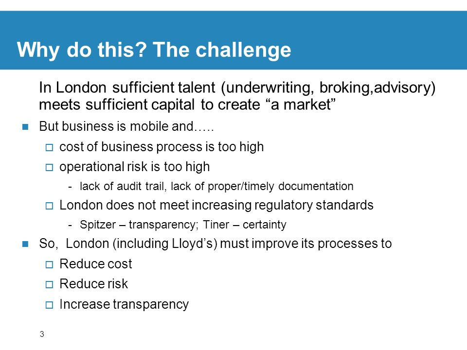 3 Why do this? The challenge In London sufficient talent (underwriting, broking,advisory) meets sufficient capital to create a market But business is