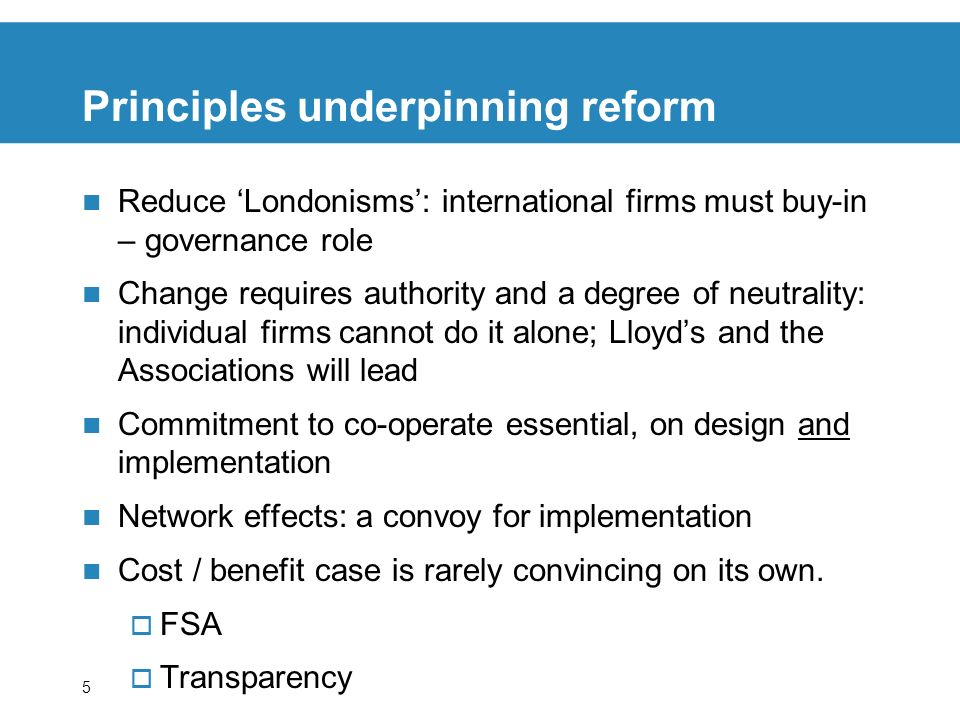 5 Principles underpinning reform Reduce Londonisms: international firms must buy-in – governance role Change requires authority and a degree of neutrality: individual firms cannot do it alone; Lloyds and the Associations will lead Commitment to co-operate essential, on design and implementation Network effects: a convoy for implementation Cost / benefit case is rarely convincing on its own.