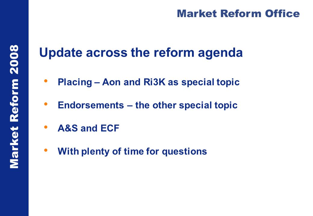 Market Reform 2008 Market Reform Office Update across the reform agenda Placing – Aon and Ri3K as special topic Endorsements – the other special topic A&S and ECF With plenty of time for questions