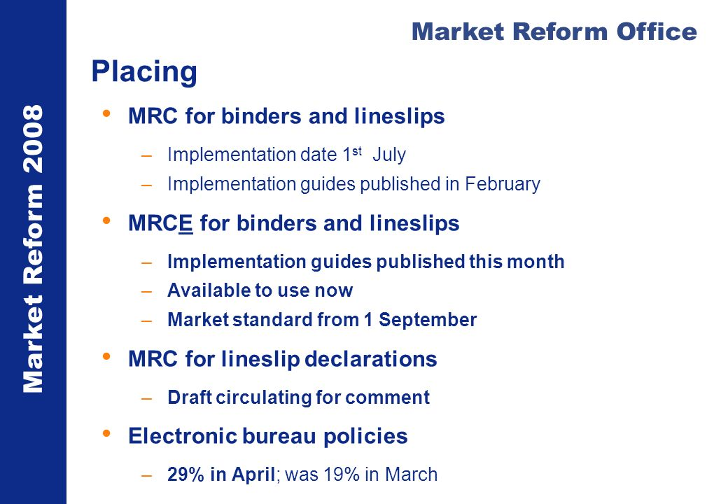 Market Reform 2008 Market Reform Office Placing MRC for binders and lineslips –Implementation date 1 st July –Implementation guides published in February MRCE for binders and lineslips –Implementation guides published this month –Available to use now –Market standard from 1 September MRC for lineslip declarations –Draft circulating for comment Electronic bureau policies –29% in April; was 19% in March