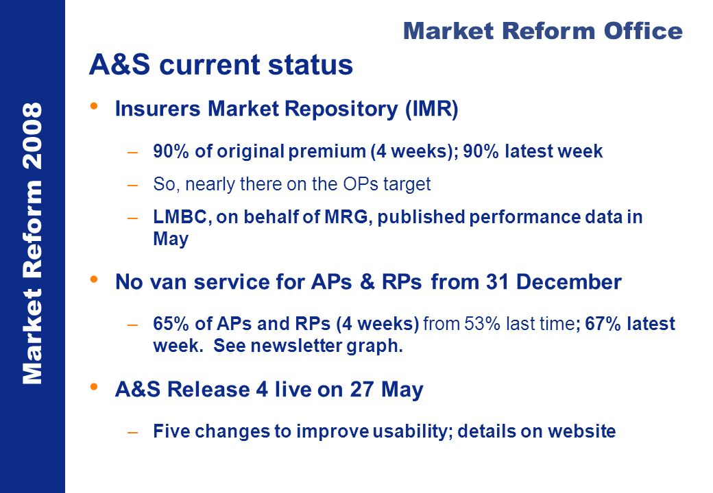 Market Reform 2008 Market Reform Office A&S current status Insurers Market Repository (IMR) –90% of original premium (4 weeks); 90% latest week –So, nearly there on the OPs target –LMBC, on behalf of MRG, published performance data in May No van service for APs & RPs from 31 December –65% of APs and RPs (4 weeks) from 53% last time; 67% latest week.
