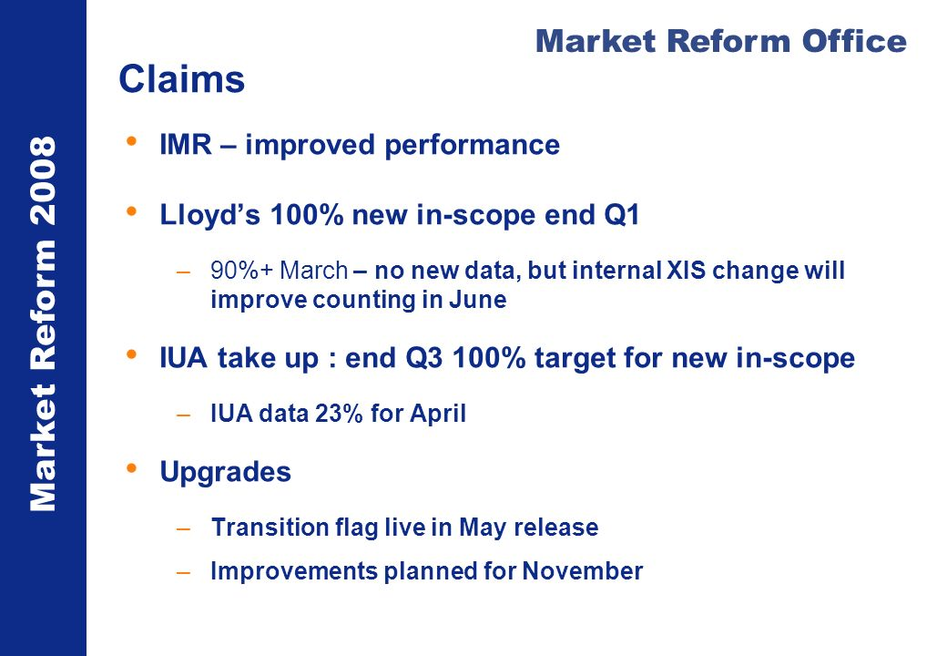 Market Reform 2008 Market Reform Office Claims IMR – improved performance Lloyds 100% new in-scope end Q1 –90%+ March – no new data, but internal XIS change will improve counting in June IUA take up : end Q3 100% target for new in-scope –IUA data 23% for April Upgrades –Transition flag live in May release –Improvements planned for November