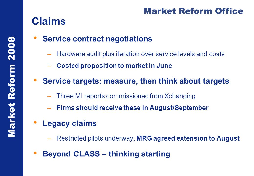 Market Reform 2008 Market Reform Office Claims Service contract negotiations –Hardware audit plus iteration over service levels and costs –Costed proposition to market in June Service targets: measure, then think about targets –Three MI reports commissioned from Xchanging –Firms should receive these in August/September Legacy claims –Restricted pilots underway; MRG agreed extension to August Beyond CLASS – thinking starting