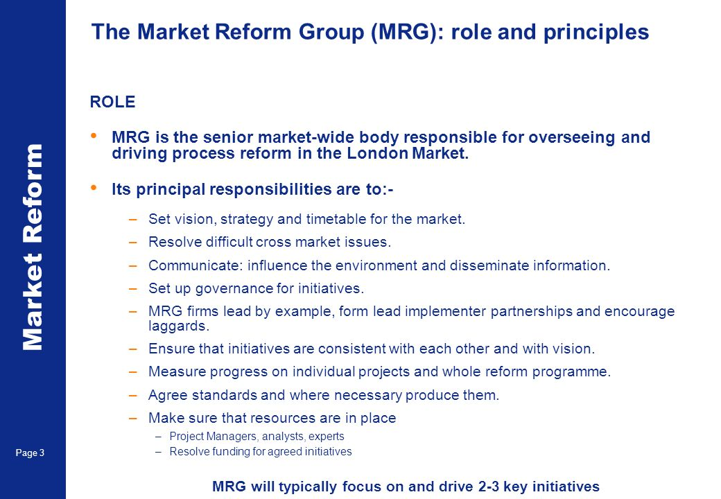 Market Reform Page 3 The Market Reform Group (MRG): role and principles ROLE MRG is the senior market-wide body responsible for overseeing and driving