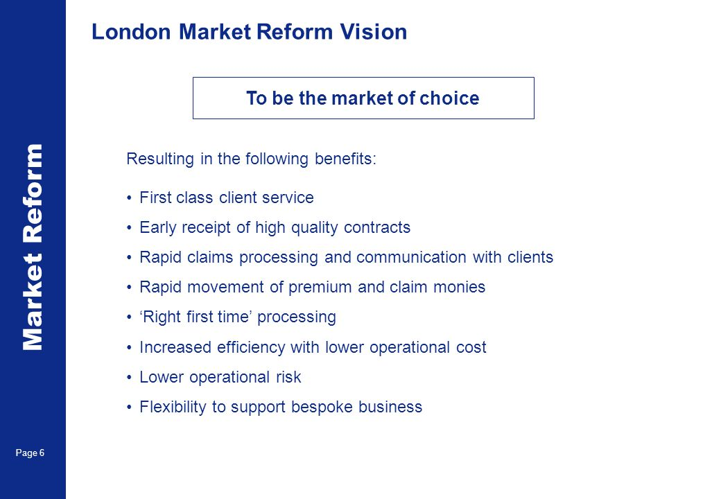Market Reform Page 6 London Market Reform Vision Resulting in the following benefits: First class client service Early receipt of high quality contrac