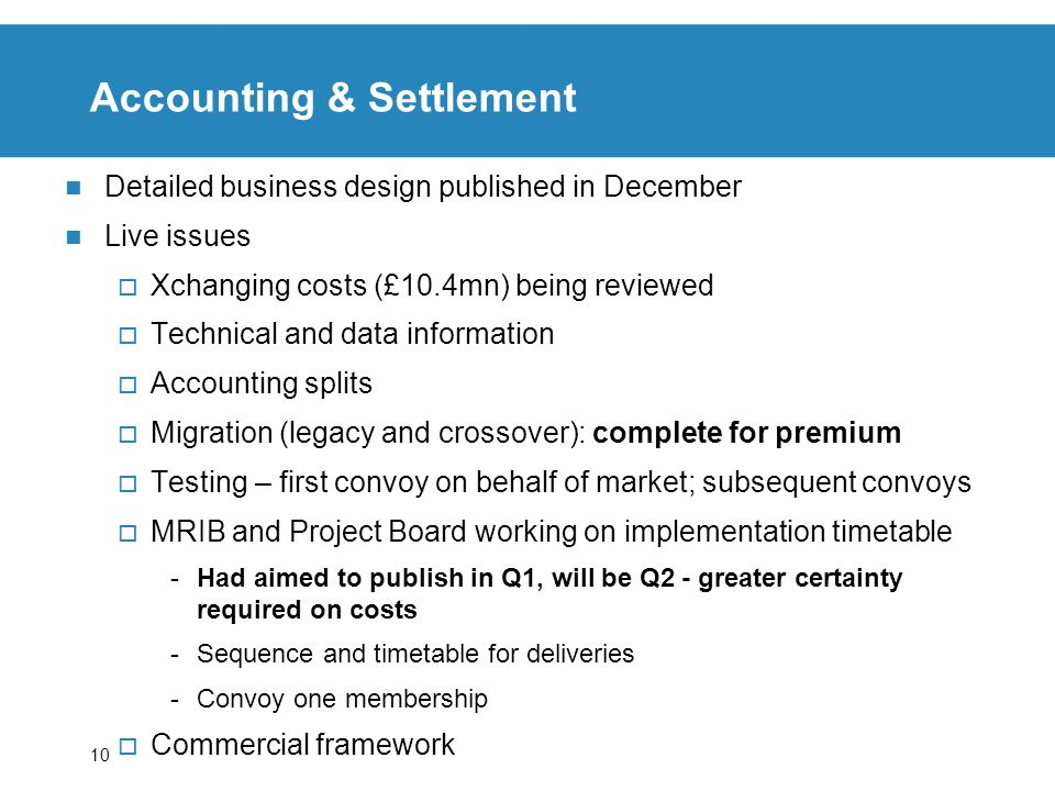 10 Accounting & Settlement Detailed business design published in December Live issues Xchanging costs (£10.4mn) being reviewed Technical and data info