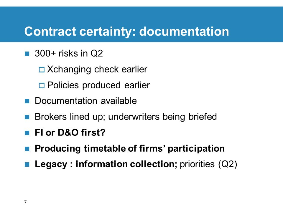7 Contract certainty: documentation 300+ risks in Q2 Xchanging check earlier Policies produced earlier Documentation available Brokers lined up; underwriters being briefed FI or D&O first.