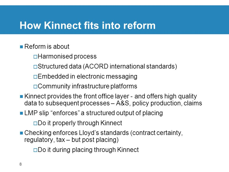 8 How Kinnect fits into reform Reform is about Harmonised process Structured data (ACORD international standards) Embedded in electronic messaging Community infrastructure platforms Kinnect provides the front office layer - and offers high quality data to subsequent processes – A&S, policy production, claims LMP slip enforces a structured output of placing Do it properly through Kinnect Checking enforces Lloyds standards (contract certainty, regulatory, tax – but post placing) Do it during placing through Kinnect