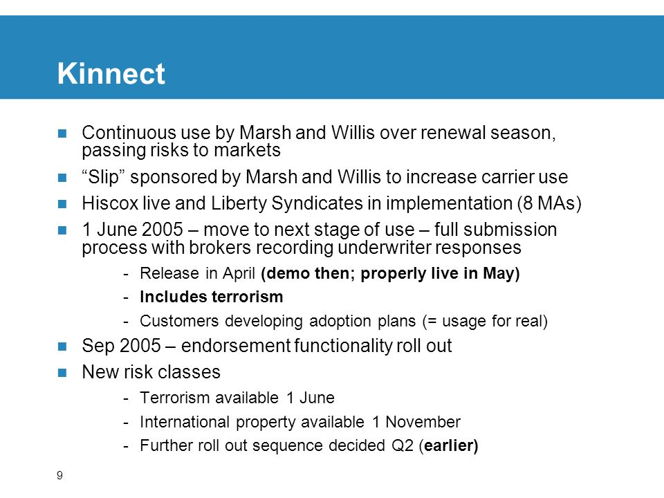 9 Kinnect Continuous use by Marsh and Willis over renewal season, passing risks to markets Slip sponsored by Marsh and Willis to increase carrier use Hiscox live and Liberty Syndicates in implementation (8 MAs) 1 June 2005 – move to next stage of use – full submission process with brokers recording underwriter responses -Release in April (demo then; properly live in May) -Includes terrorism -Customers developing adoption plans (= usage for real) Sep 2005 – endorsement functionality roll out New risk classes -Terrorism available 1 June -International property available 1 November -Further roll out sequence decided Q2 (earlier)