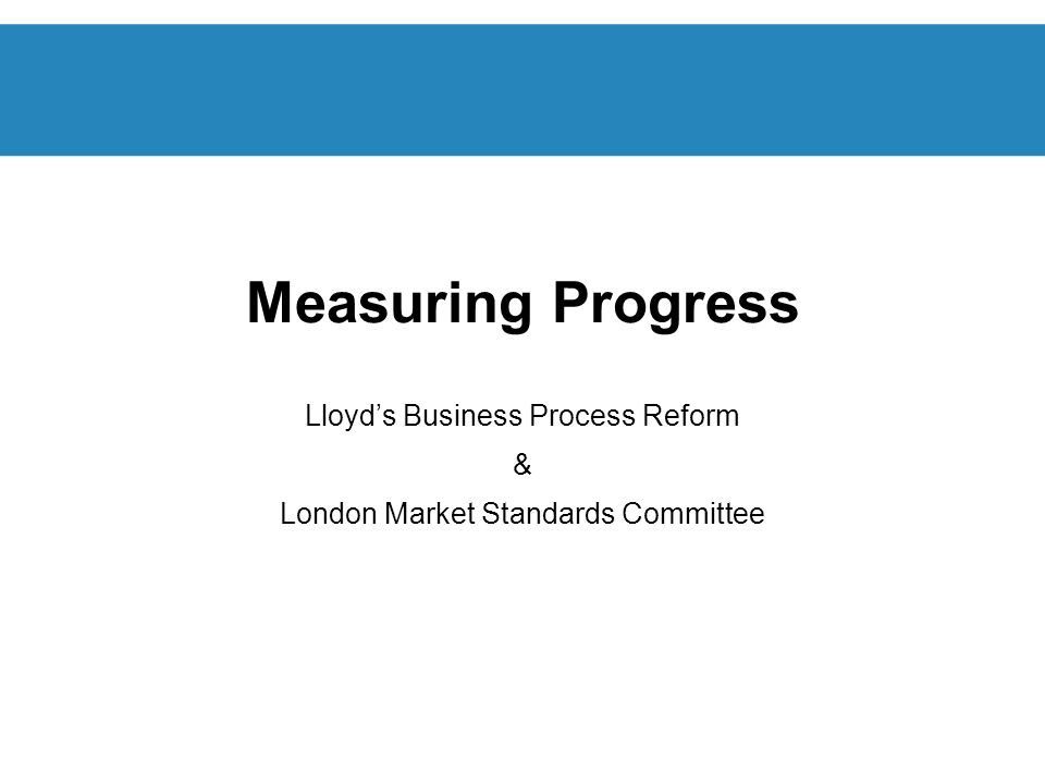 Measuring Progress Lloyds Business Process Reform & London Market Standards Committee