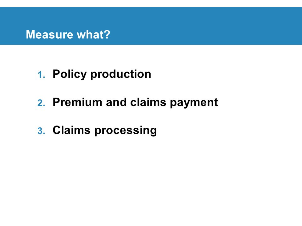 Measure what 1. Policy production 2. Premium and claims payment 3. Claims processing