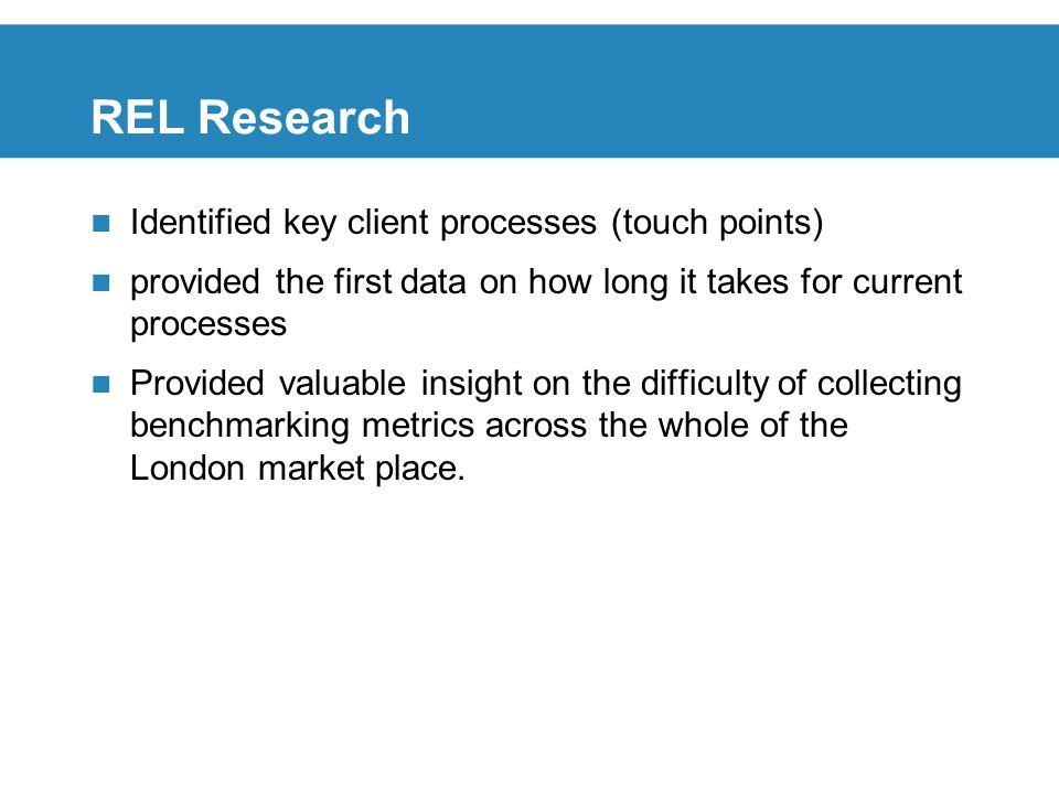 REL Research Identified key client processes (touch points) provided the first data on how long it takes for current processes Provided valuable insight on the difficulty of collecting benchmarking metrics across the whole of the London market place.